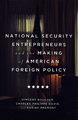National security entrepreneurs and the making of American foreign policy